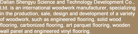 Dalian Shengyu Science and Technology Development Co., Ltd. is an international woodwork manufacturer, specializing in the production, sale, design and development of a variety of woodwork, such as engineered flooring, solid wood flooring, carbonized flooring, art parquet flooring, wooden wall panel and engineered vinyl flooring.